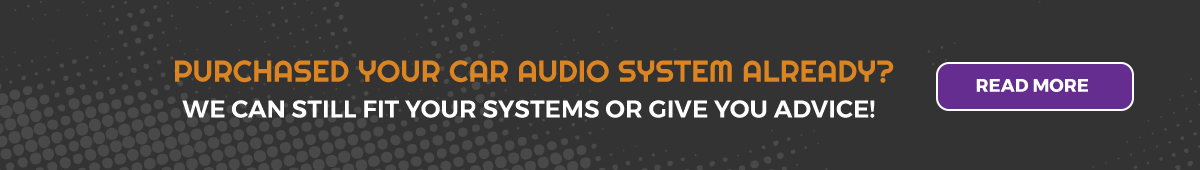 Purchased you audio system already? We can still fit your system